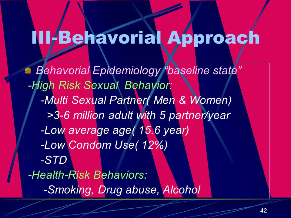 42 III-Behavorial Approach Behavorial Epidemiology baseline state -High Risk Sexual Behavior: -Multi Sexual Partner( Men & Women) >3-6 million adult with 5 partner/year -Low average age( 15.6 year) -Low Condom Use( 12%) -STD -Health-Risk Behaviors: -Smoking, Drug abuse, Alcohol