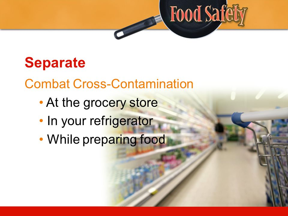 Separate Combat Cross-Contamination At the grocery store In your refrigerator While preparing food