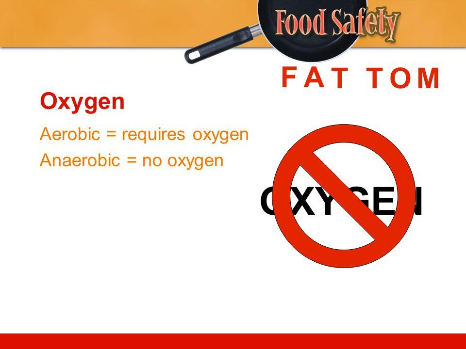 Oxygen Aerobic = requires oxygen Anaerobic = no oxygen OXYGEN FA TTMO
