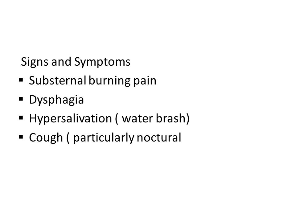 Signs and Symptoms  Substernal burning pain  Dysphagia  Hypersalivation ( water brash)  Cough ( particularly noctural