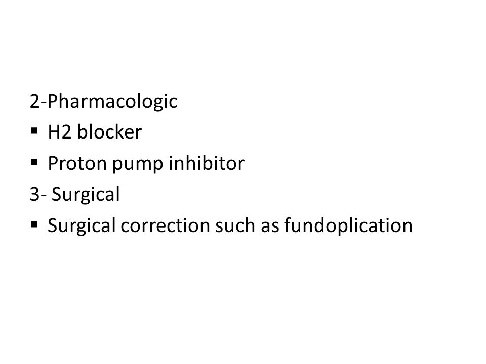 2-Pharmacologic  H2 blocker  Proton pump inhibitor 3- Surgical  Surgical correction such as fundoplication