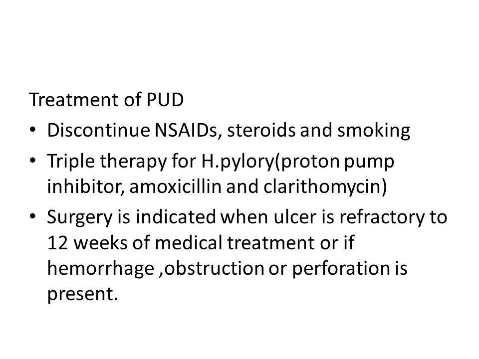Treatment of PUD Discontinue NSAIDs, steroids and smoking Triple therapy for H.pylory(proton pump inhibitor, amoxicillin and clarithomycin) Surgery is indicated when ulcer is refractory to 12 weeks of medical treatment or if hemorrhage,obstruction or perforation is present.