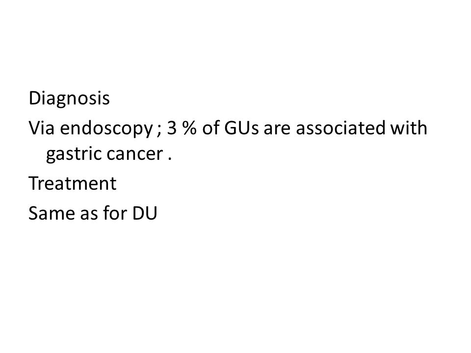 Diagnosis Via endoscopy ; 3 % of GUs are associated with gastric cancer. Treatment Same as for DU