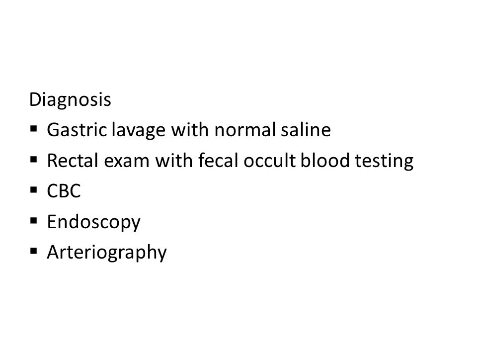Diagnosis  Gastric lavage with normal saline  Rectal exam with fecal occult blood testing  CBC  Endoscopy  Arteriography