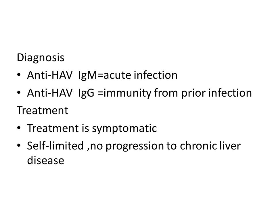 Diagnosis Anti-HAV IgM=acute infection Anti-HAV IgG =immunity from prior infection Treatment Treatment is symptomatic Self-limited,no progression to chronic liver disease