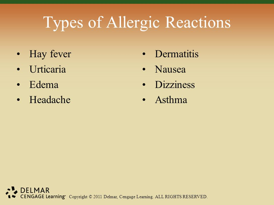 Copyright © 2011 Delmar, Cengage Learning. ALL RIGHTS RESERVED. Types of Allergic Reactions Hay fever Urticaria Edema Headache Dermatitis Nausea Dizzi