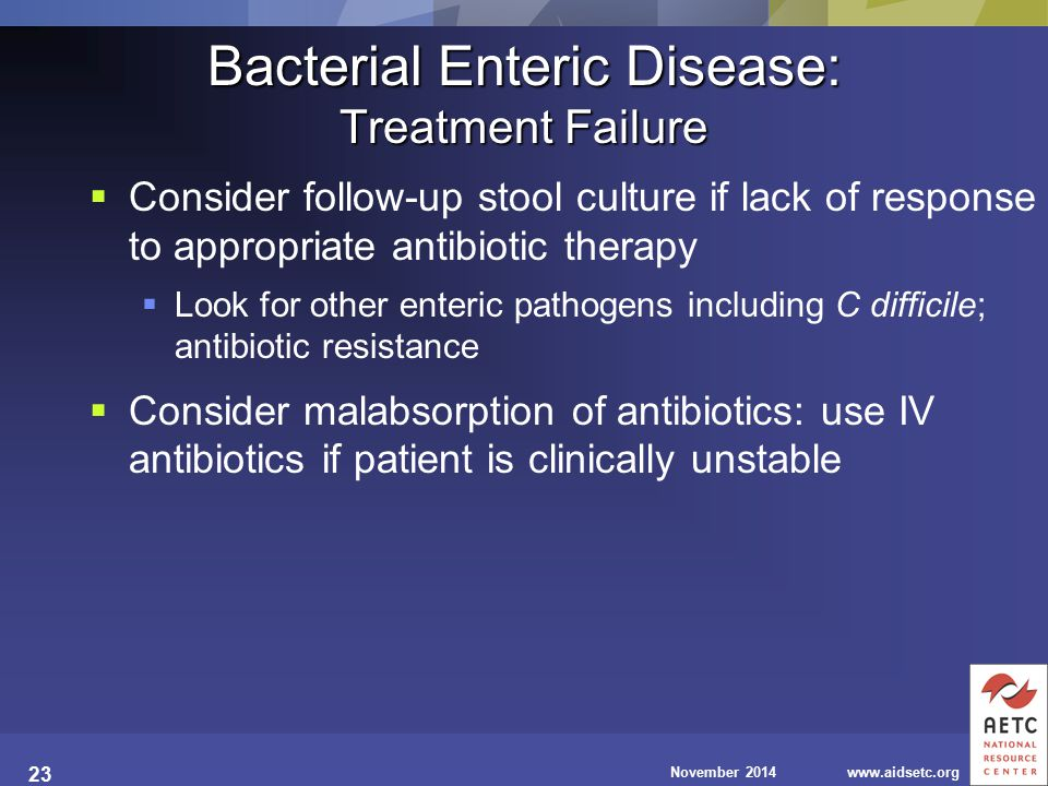 November 2014www.aidsetc.org 23 Bacterial Enteric Disease: Treatment Failure  Consider follow-up stool culture if lack of response to appropriate ant