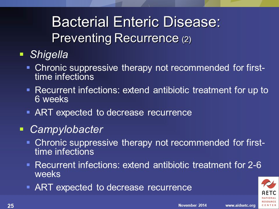 November 2014www.aidsetc.org 25 Bacterial Enteric Disease: Preventing Recurrence (2)  Shigella  Chronic suppressive therapy not recommended for first- time infections  Recurrent infections: extend antibiotic treatment for up to 6 weeks  ART expected to decrease recurrence  Campylobacter  Chronic suppressive therapy not recommended for first- time infections  Recurrent infections: extend antibiotic treatment for 2-6 weeks  ART expected to decrease recurrence
