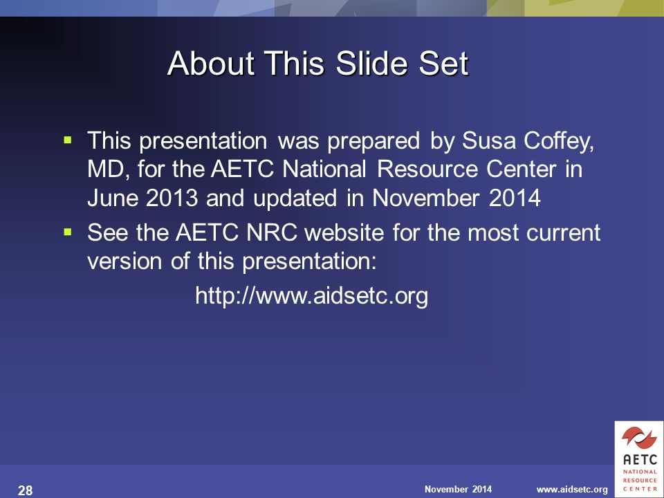 November 2014www.aidsetc.org 28  This presentation was prepared by Susa Coffey, MD, for the AETC National Resource Center in June 2013 and updated in