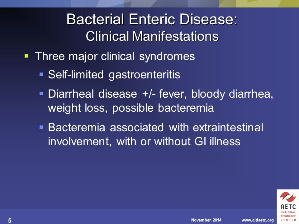 November 2014www.aidsetc.org 5 Bacterial Enteric Disease: Clinical Manifestations  Three major clinical syndromes  Self-limited gastroenteritis  Diarrheal disease +/- fever, bloody diarrhea, weight loss, possible bacteremia  Bacteremia associated with extraintestinal involvement, with or without GI illness