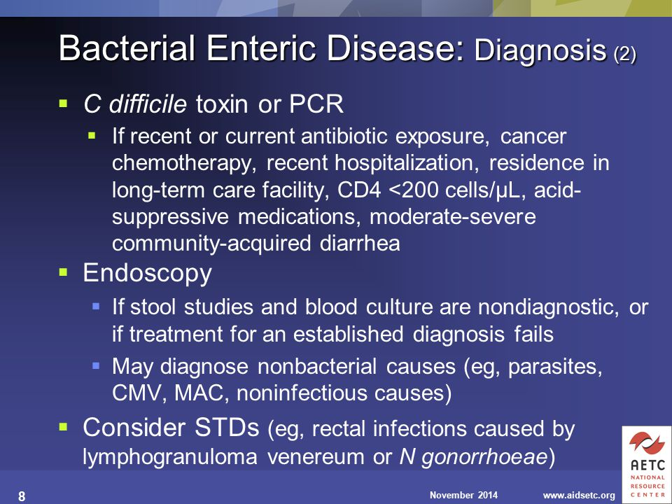 November 2014www.aidsetc.org 8 Bacterial Enteric Disease: Diagnosis (2)  C difficile toxin or PCR  If recent or current antibiotic exposure, cancer chemotherapy, recent hospitalization, residence in long-term care facility, CD4 <200 cells/µL, acid- suppressive medications, moderate-severe community-acquired diarrhea  Endoscopy  If stool studies and blood culture are nondiagnostic, or if treatment for an established diagnosis fails  May diagnose nonbacterial causes (eg, parasites, CMV, MAC, noninfectious causes)  Consider STDs (eg, rectal infections caused by lymphogranuloma venereum or N gonorrhoeae)