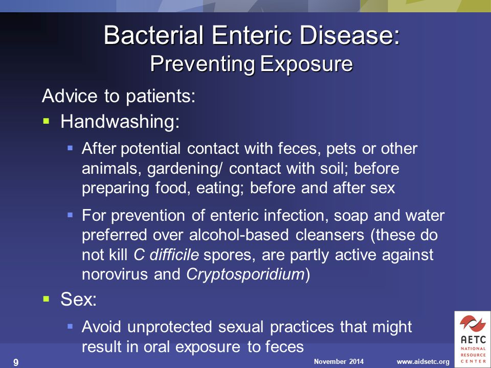 November 2014www.aidsetc.org 9 Bacterial Enteric Disease: Preventing Exposure Advice to patients:  Handwashing:  After potential contact with feces, pets or other animals, gardening/ contact with soil; before preparing food, eating; before and after sex  For prevention of enteric infection, soap and water preferred over alcohol-based cleansers (these do not kill C difficile spores, are partly active against norovirus and Cryptosporidium)  Sex:  Avoid unprotected sexual practices that might result in oral exposure to feces