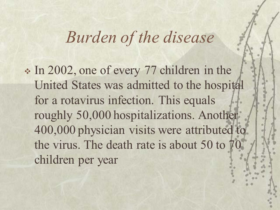 Burden of the disease  In 2002, one of every 77 children in the United States was admitted to the hospital for a rotavirus infection.