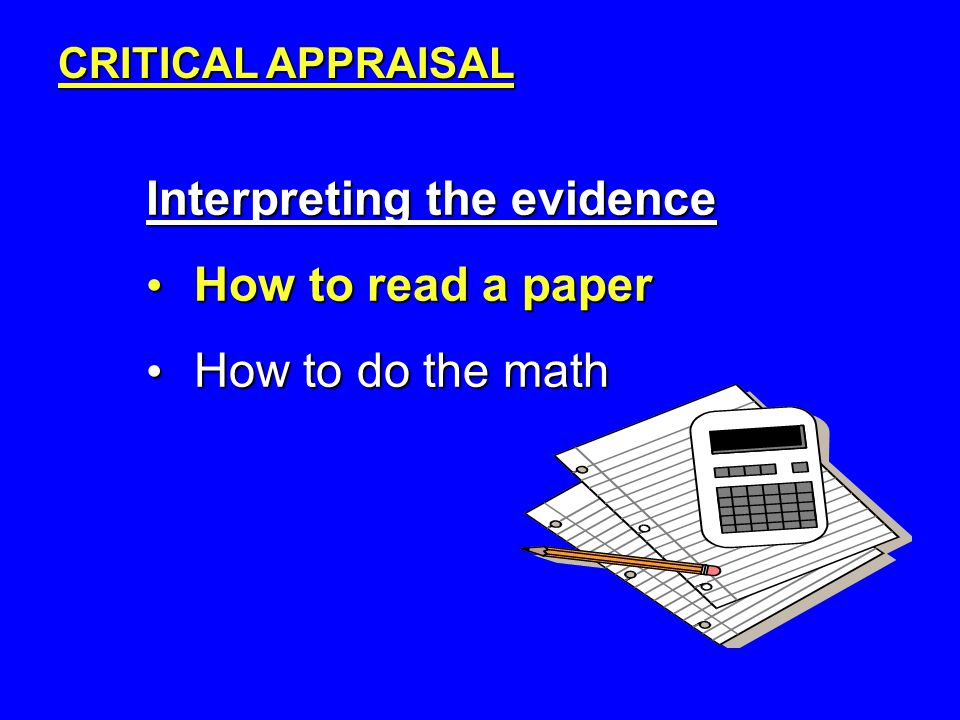 Interpreting the evidence How to read a paper How to read a paper How to do the math How to do the math CRITICAL APPRAISAL