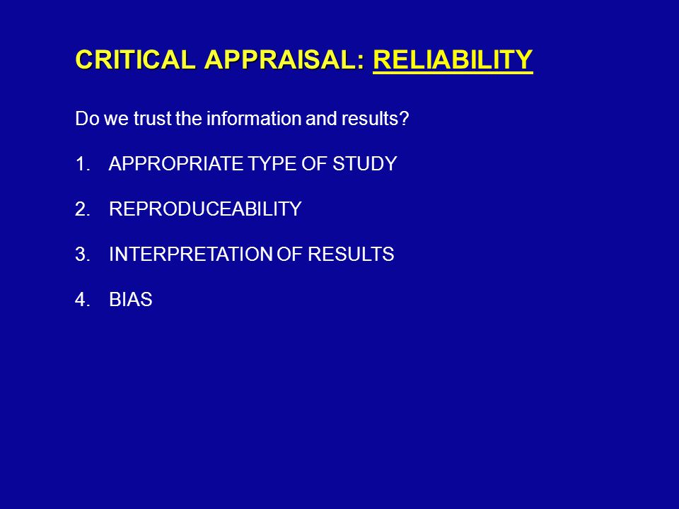 CRITICAL APPRAISAL: CRITICAL APPRAISAL: RELIABILITY Do we trust the information and results.