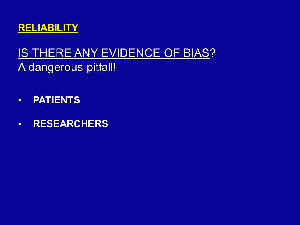 RELIABILITY IS THERE ANY EVIDENCE OF BIAS. A dangerous pitfall.