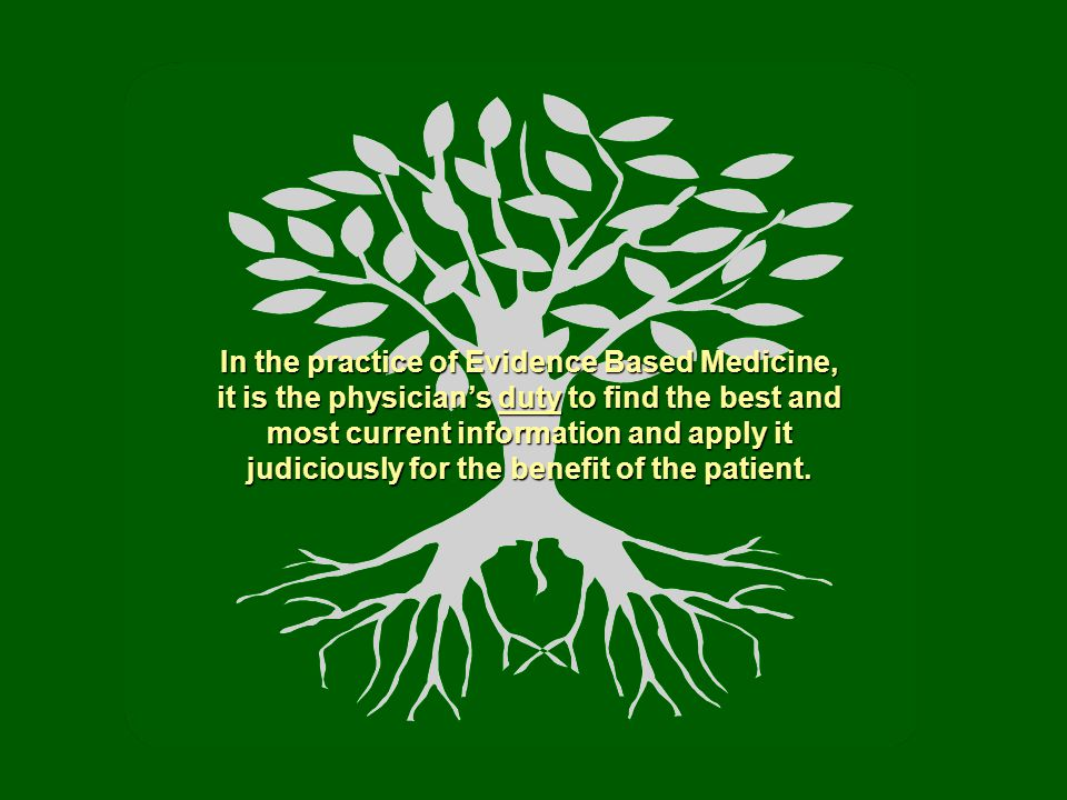 In the practice of Evidence Based Medicine, it is the physician's duty to find the best and most current information and apply it judiciously for the benefit of the patient.