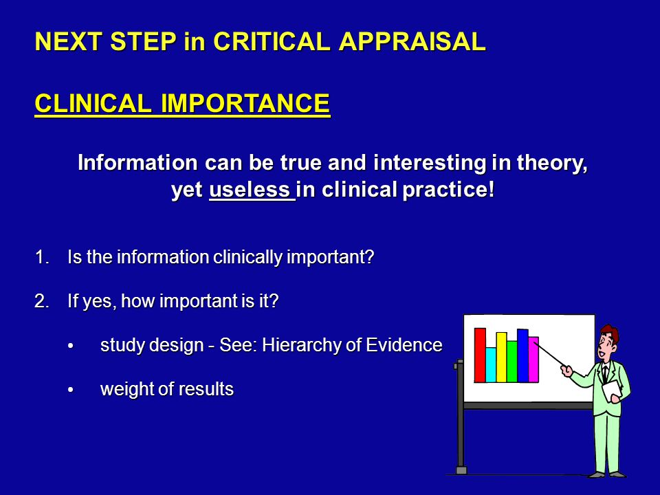 NEXT STEP in CRITICAL APPRAISAL CLINICAL IMPORTANCE Information can be true and interesting in theory, yet useless in clinical practice.