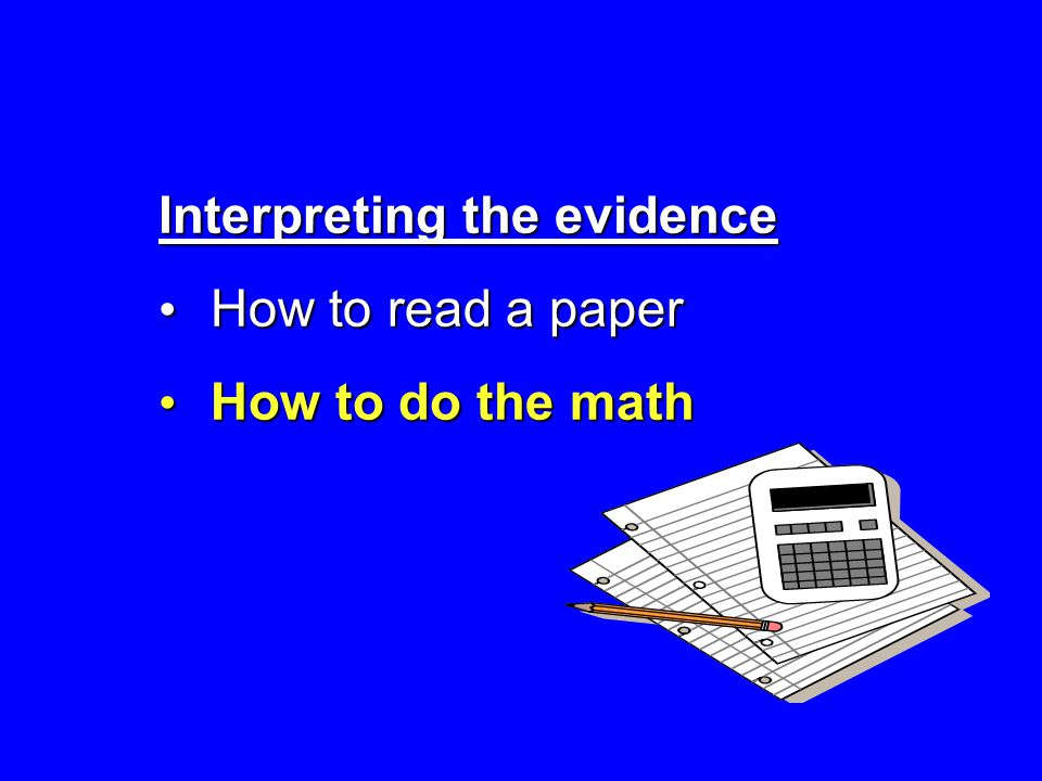 Interpreting the evidence How to read a paper How to read a paper How to do the math How to do the math