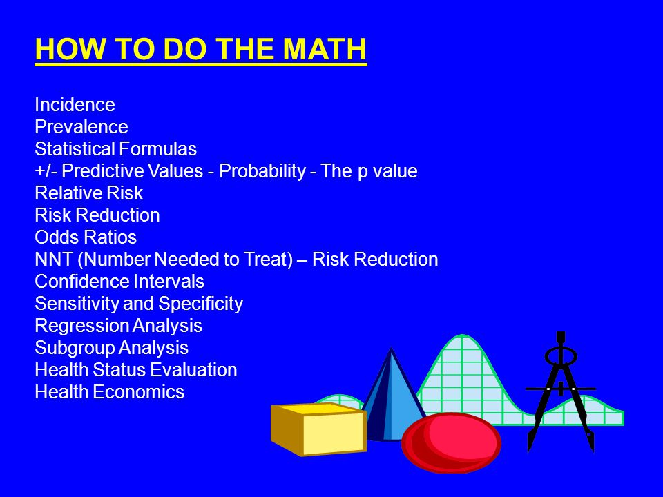 HOW TO DO THE MATH Incidence Prevalence Statistical Formulas +/- Predictive Values - Probability - The p value Relative Risk Risk Reduction Odds Ratios NNT (Number Needed to Treat) – Risk Reduction Confidence Intervals Sensitivity and Specificity Regression Analysis Subgroup Analysis Health Status Evaluation Health Economics