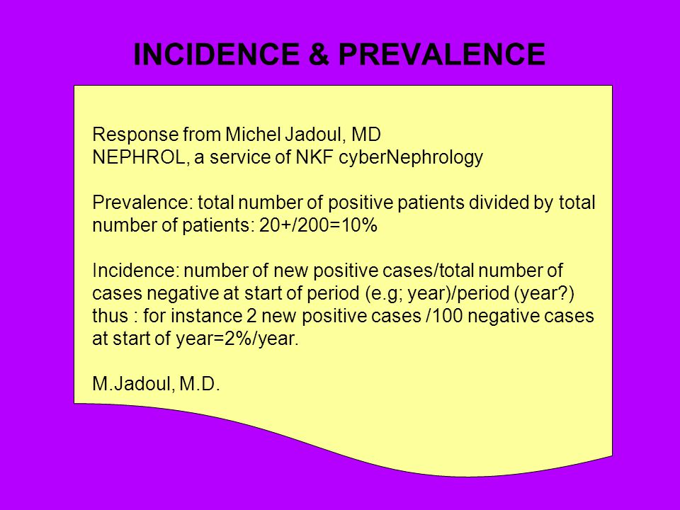 INCIDENCE & PREVALENCE Response from Michel Jadoul, MD NEPHROL, a service of NKF cyberNephrology Prevalence: total number of positive patients divided by total number of patients: 20+/200=10% Incidence: number of new positive cases/total number of cases negative at start of period (e.g; year)/period (year?) thus : for instance 2 new positive cases /100 negative cases at start of year=2%/year.