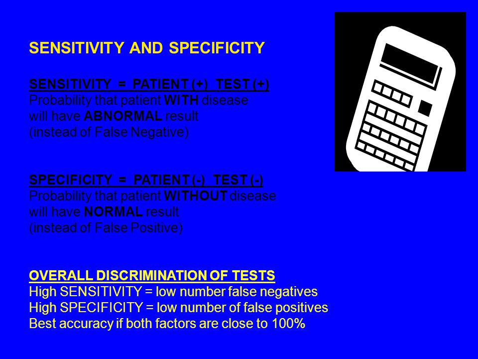 SENSITIVITY AND SPECIFICITY SENSITIVITY = PATIENT (+) TEST (+) Probability that patient WITH disease will have ABNORMAL result (instead of False Negative) SPECIFICITY = PATIENT (-) TEST (-) Probability that patient WITHOUT disease will have NORMAL result (instead of False Positive) OVERALL DISCRIMINATION OF TESTS High SENSITIVITY = low number false negatives High SPECIFICITY = low number of false positives Best accuracy if both factors are close to 100%