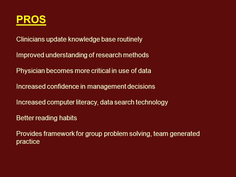 PROS Clinicians update knowledge base routinely Improved understanding of research methods Physician becomes more critical in use of data Increased confidence in management decisions Increased computer literacy, data search technology Better reading habits Provides framework for group problem solving, team generated practice