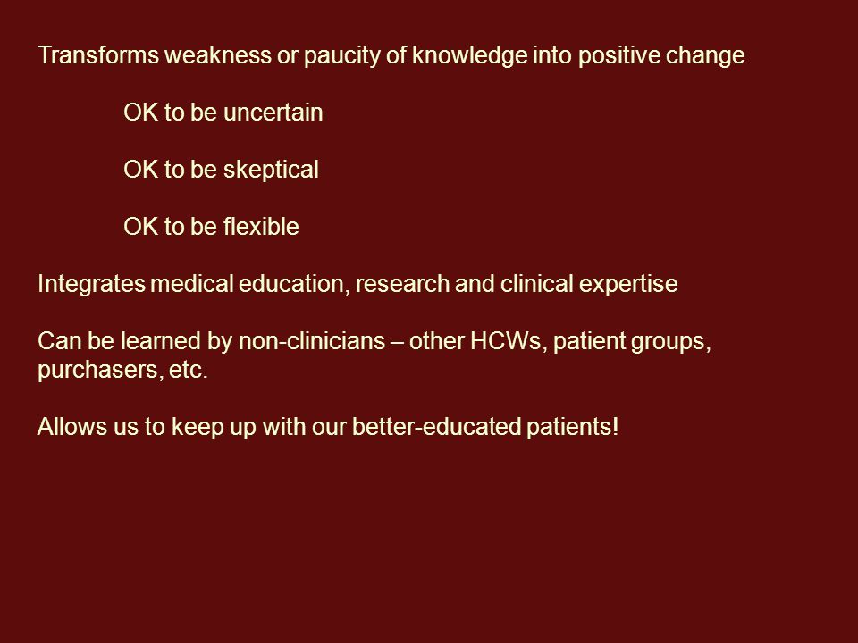 Transforms weakness or paucity of knowledge into positive change OK to be uncertain OK to be skeptical OK to be flexible Integrates medical education, research and clinical expertise Can be learned by non-clinicians – other HCWs, patient groups, purchasers, etc.