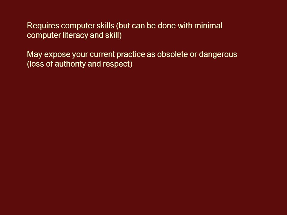 Requires computer skills (but can be done with minimal computer literacy and skill) May expose your current practice as obsolete or dangerous (loss of authority and respect)