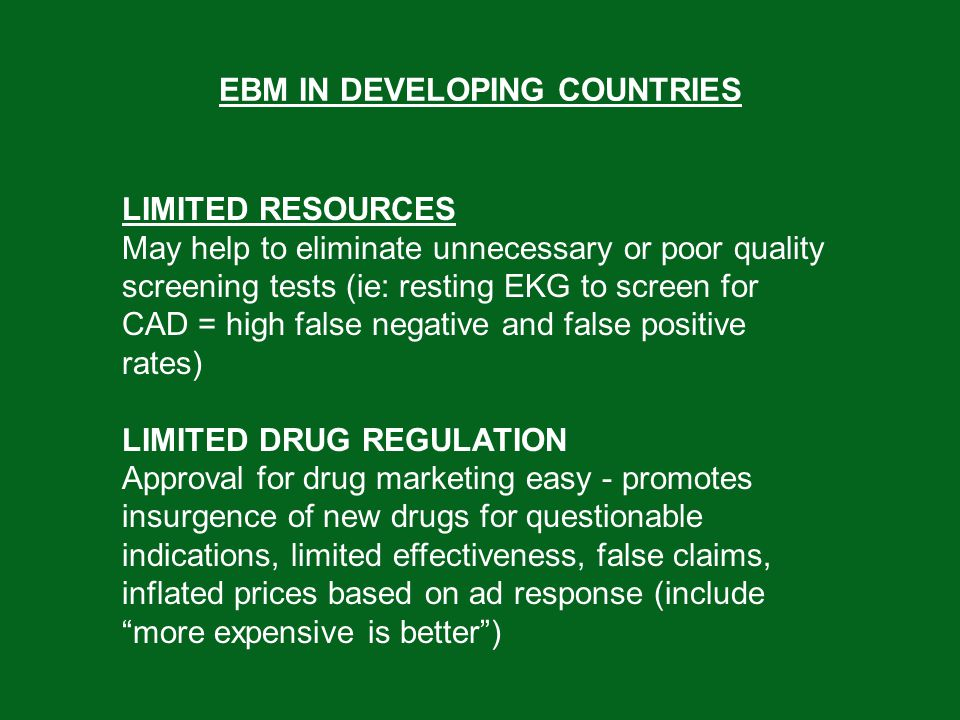 EBM IN DEVELOPING COUNTRIES LIMITED CAPACITY FOR CME Drug companies - may sponsor meetings that are little more than captive marketing sessions or biased education sessions (drug education vs promo) Result may be push for more expensive, less effective treatments (ie push for CCB's over BB's) - calc channel blockers over Beta Blockers