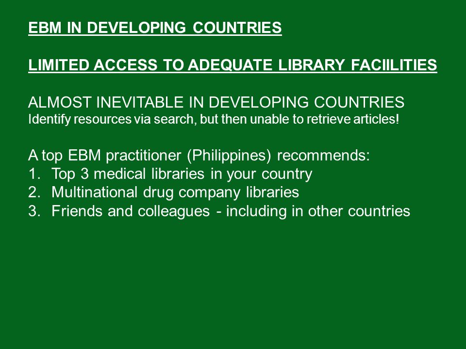 EBM IN DEVELOPING COUNTRIES QUESTIONABLE APPLICABILITY OF ARTICLES RETRIEVED Article describes a treatment that worked in one country, but seems impossible in yours Check… Are there pathophysiologic differences.