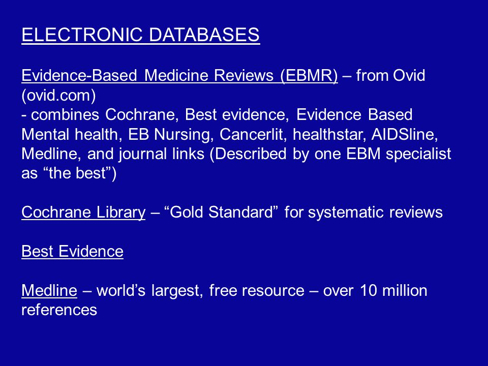 ELECTRONIC DATABASES Evidence-Based Medicine Reviews (EBMR) – from Ovid (ovid.com) - combines Cochrane, Best evidence, Evidence Based Mental health, EB Nursing, Cancerlit, healthstar, AIDSline, Medline, and journal links (Described by one EBM specialist as the best ) Cochrane Library – Gold Standard for systematic reviews Best Evidence Medline – world's largest, free resource – over 10 million references