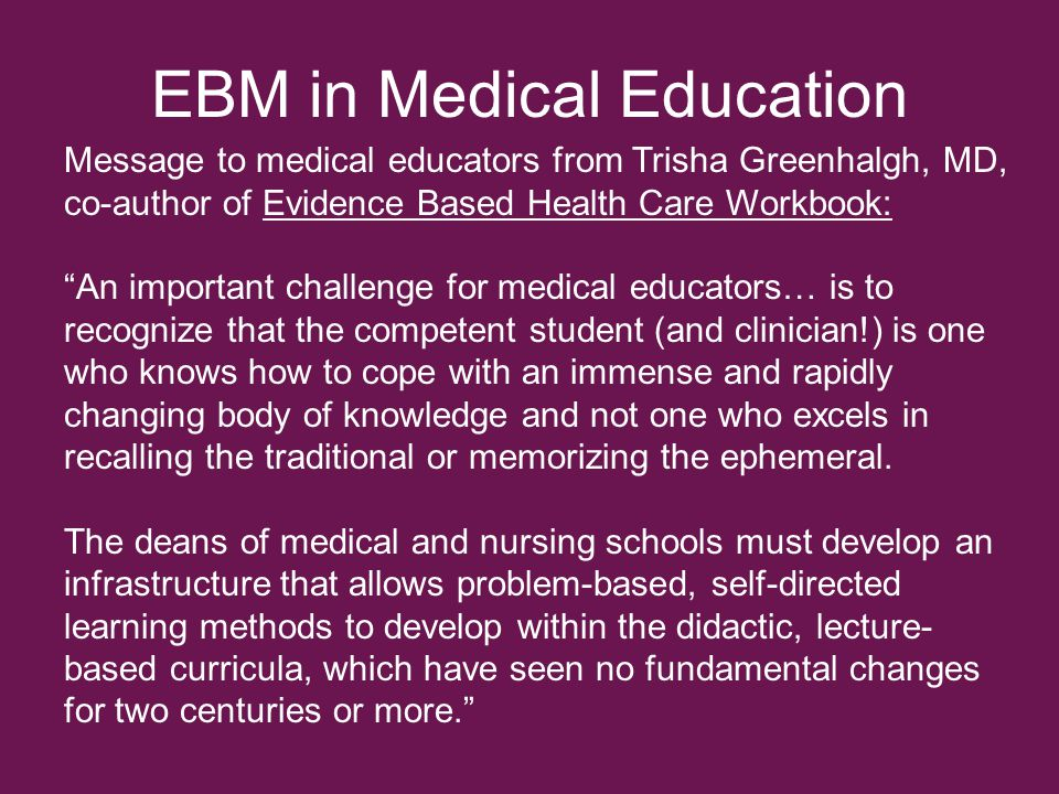 EBM in Medical Education Message to medical educators from Trisha Greenhalgh, MD, co-author of Evidence Based Health Care Workbook: An important challenge for medical educators… is to recognize that the competent student (and clinician!) is one who knows how to cope with an immense and rapidly changing body of knowledge and not one who excels in recalling the traditional or memorizing the ephemeral.