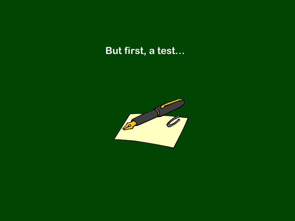 But first, a test…
