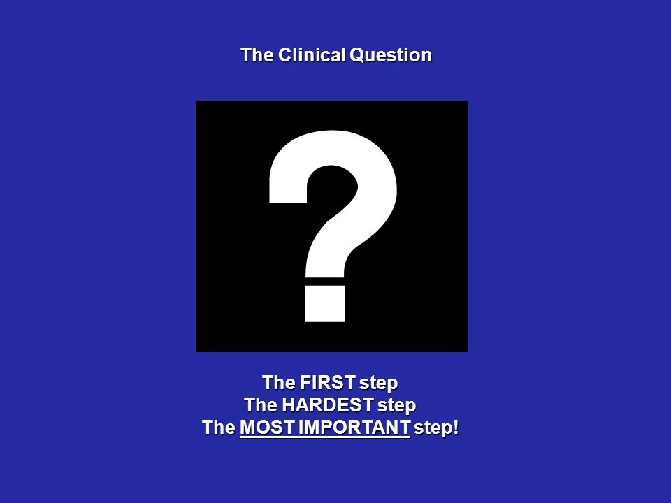 The Clinical Question The FIRST step The HARDEST step The MOST IMPORTANT step!