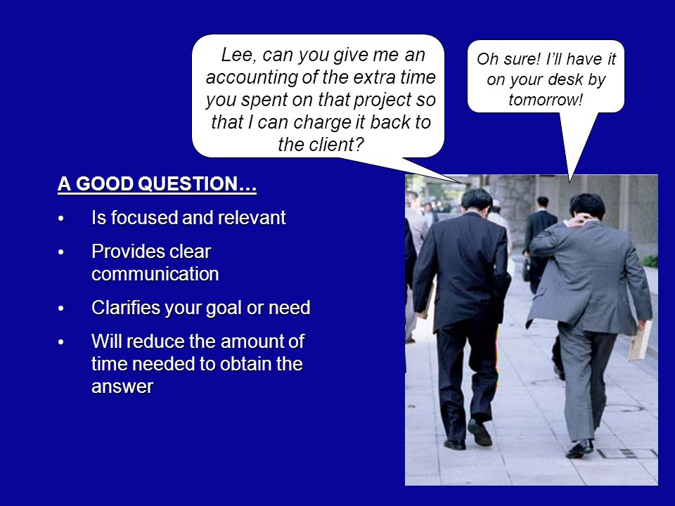 A GOOD QUESTION… Is focused and relevant Is focused and relevant Provides clear communication Provides clear communication Clarifies your goal or need Clarifies your goal or need Will reduce the amount of time needed to obtain the answer Will reduce the amount of time needed to obtain the answer Lee, can you give me an accounting of the extra time you spent on that project so that I can charge it back to the client.