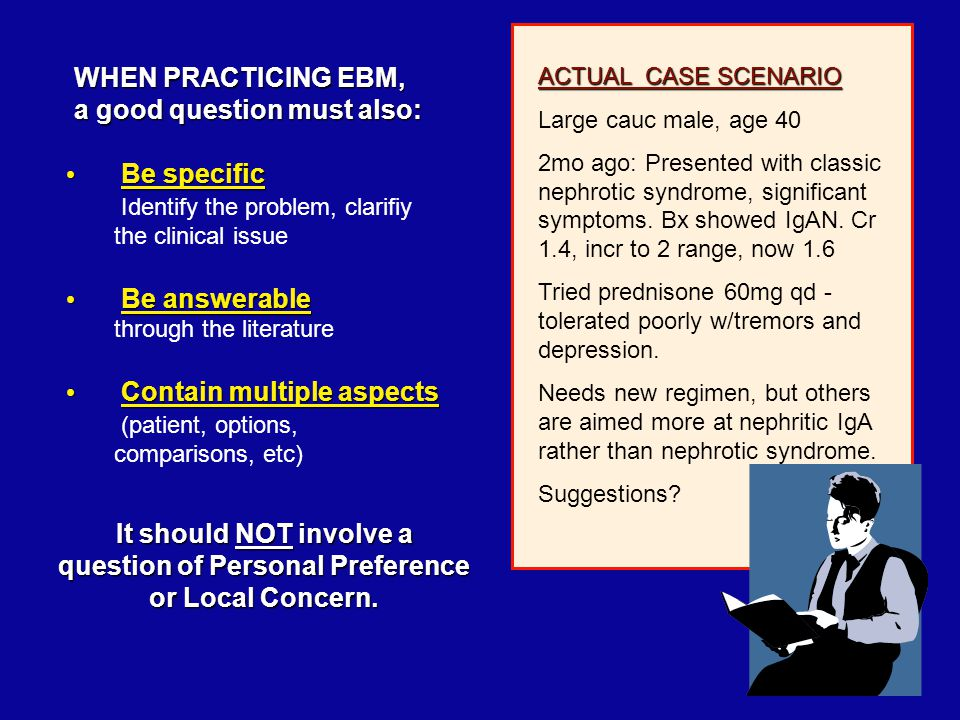 Be specific Be specific Identify the problem, clarifiy the clinical issue Be answerable Be answerable through the literature Contain multiple aspects Contain multiple aspects (patient, options, comparisons, etc) WHEN PRACTICING EBM, a good question must also: ACTUAL CASE SCENARIO Large cauc male, age 40 2mo ago: Presented with classic nephrotic syndrome, significant symptoms.