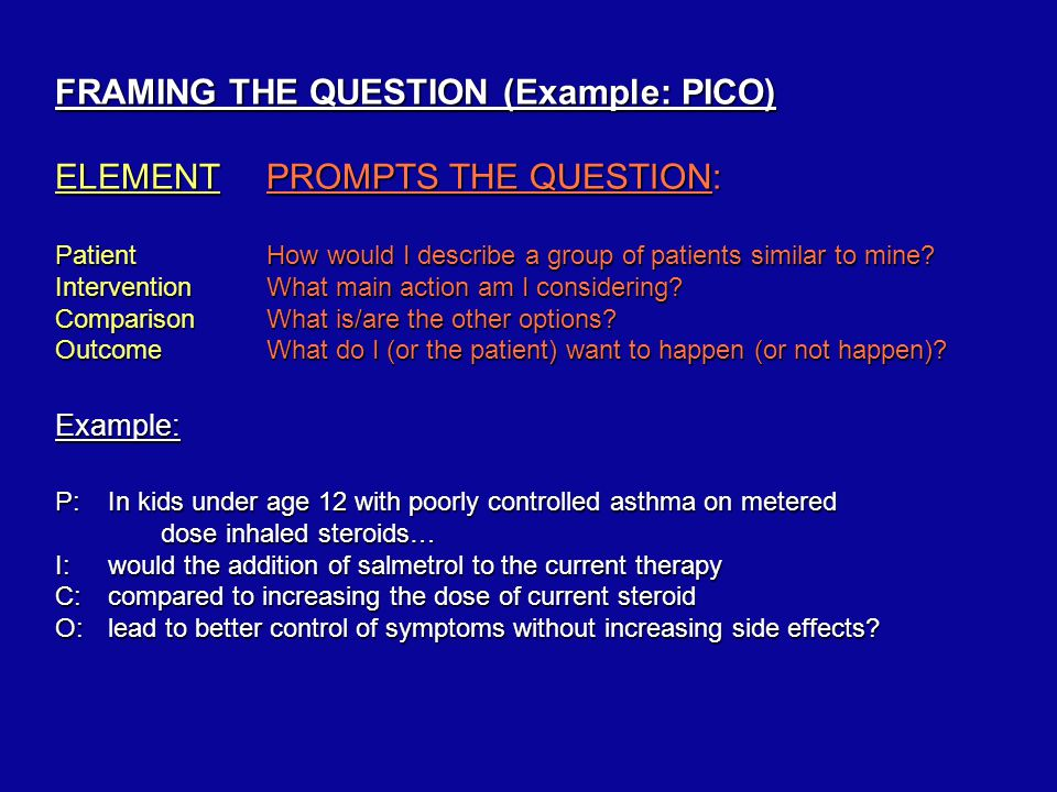 FRAMING THE QUESTION (Example: PICO) ELEMENTPROMPTS THE QUESTION: PatientHow would I describe a group of patients similar to mine.