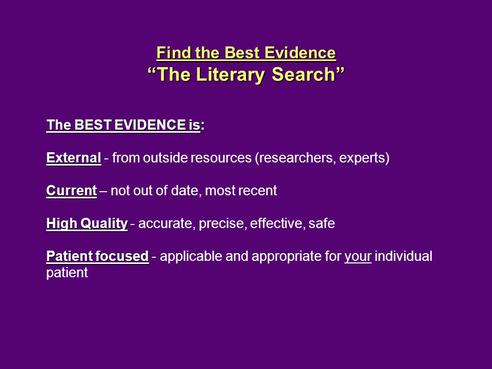 Find the Best Evidence The Literary Search The BEST EVIDENCE is: External External - from outside resources (researchers, experts) Current Current – not out of date, most recent High Quality High Quality - accurate, precise, effective, safe Patient focused Patient focused - applicable and appropriate for your individual patient