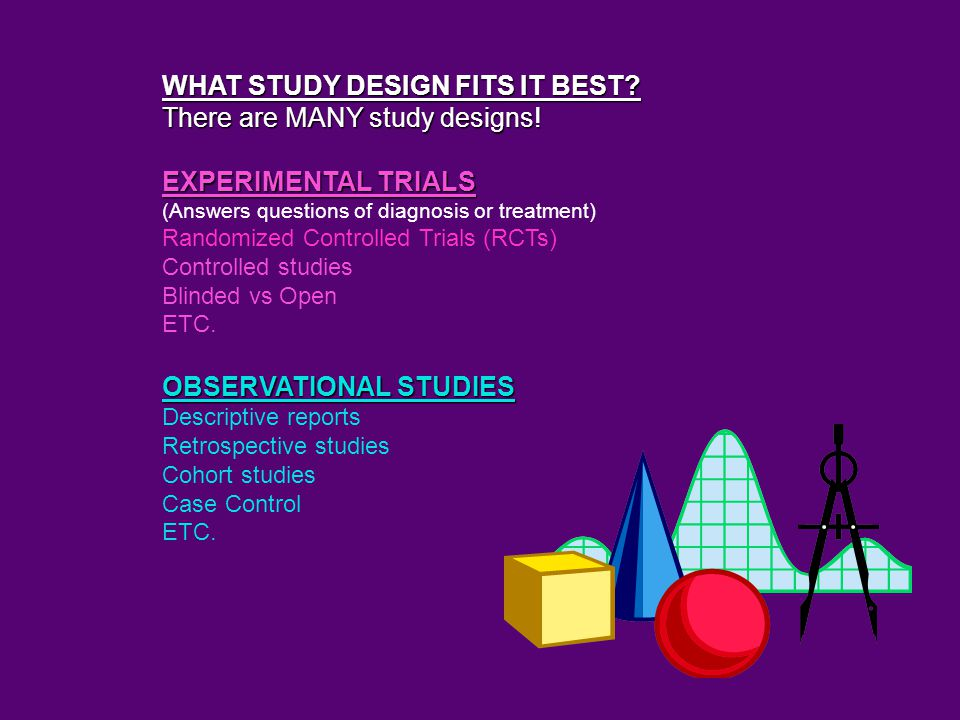 WHAT STUDY DESIGN FITS IT BEST. There are MANY study designs.
