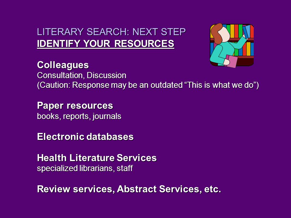 LITERARY SEARCH: NEXT STEP IDENTIFY YOUR RESOURCES Colleagues Consultation, Discussion (Caution: Response may be an outdated This is what we do ) Paper resources books, reports, journals Electronic databases Health Literature Services specialized librarians, staff Review services, Abstract Services, etc.