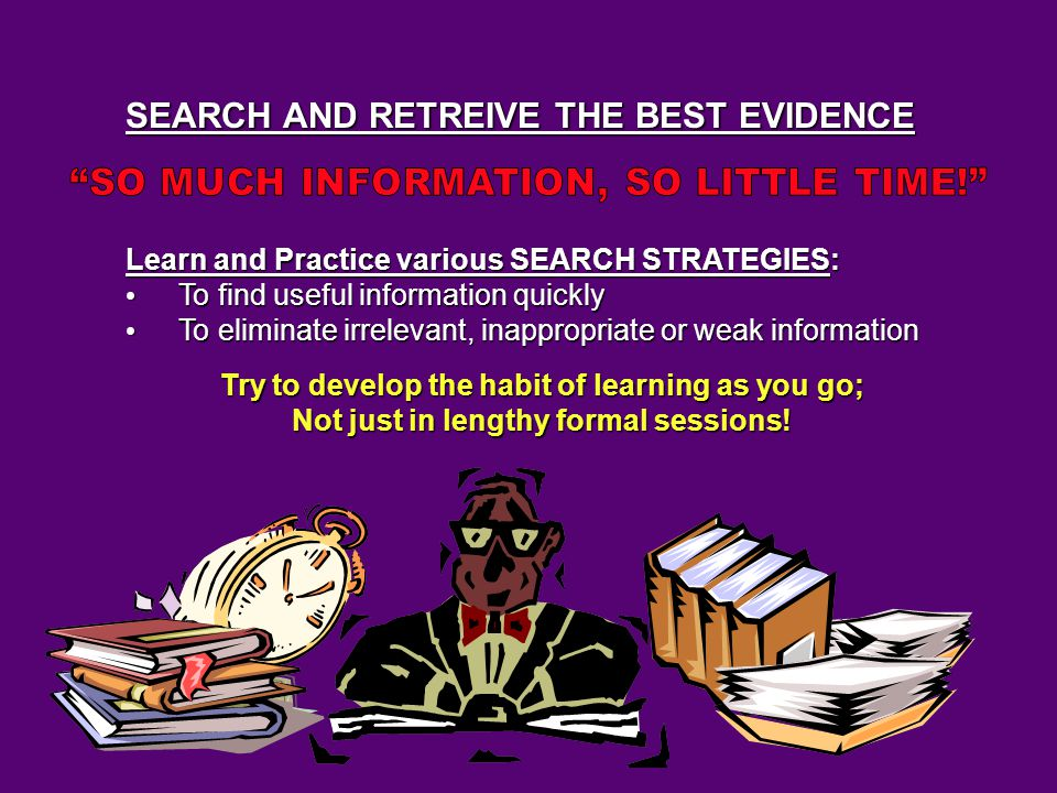 SEARCH AND RETREIVE THE BEST EVIDENCE Learn and Practice various SEARCH STRATEGIES: To find useful information quickly To find useful information quickly To eliminate irrelevant, inappropriate or weak information To eliminate irrelevant, inappropriate or weak information Try to develop the habit of learning as you go; Not just in lengthy formal sessions!