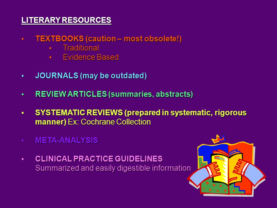 LITERARY RESOURCES TEXTBOOKS (caution – most obsolete!) TEXTBOOKS (caution – most obsolete!) Traditional Traditional Evidence Based Evidence Based JOURNALS (may be outdated) JOURNALS (may be outdated) REVIEW ARTICLES (summaries, abstracts) REVIEW ARTICLES (summaries, abstracts) SYSTEMATIC REVIEWS (prepared in systematic, rigorous manner) Ex: Cochrane Collection SYSTEMATIC REVIEWS (prepared in systematic, rigorous manner) Ex: Cochrane Collection META-ANALYSIS META-ANALYSIS CLINICAL PRACTICE GUIDELINES CLINICAL PRACTICE GUIDELINES Summarized and easily digestible information