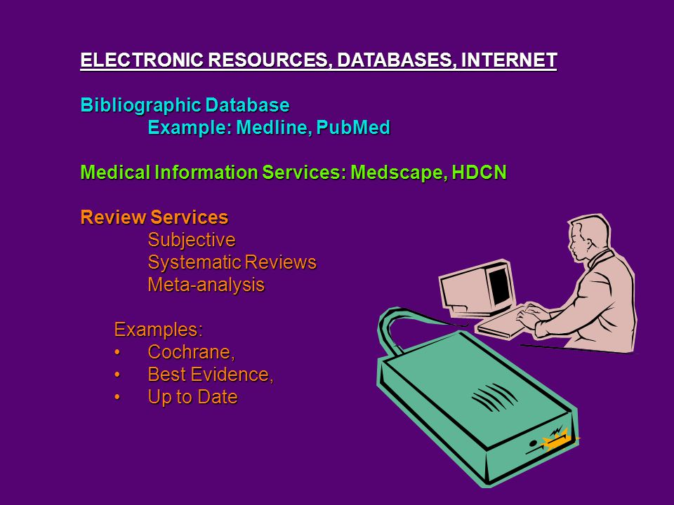 ELECTRONIC RESOURCES, DATABASES, INTERNET Bibliographic Database Example: Medline, PubMed Medical Information Services: Medscape, HDCN Review Services Subjective Systematic Reviews Meta-analysisExamples: Cochrane,Cochrane, Best Evidence,Best Evidence, Up to DateUp to Date