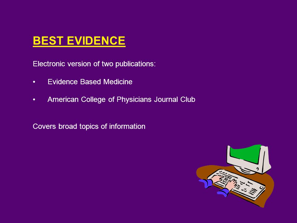 BEST EVIDENCE Electronic version of two publications: Evidence Based Medicine American College of Physicians Journal Club Covers broad topics of information