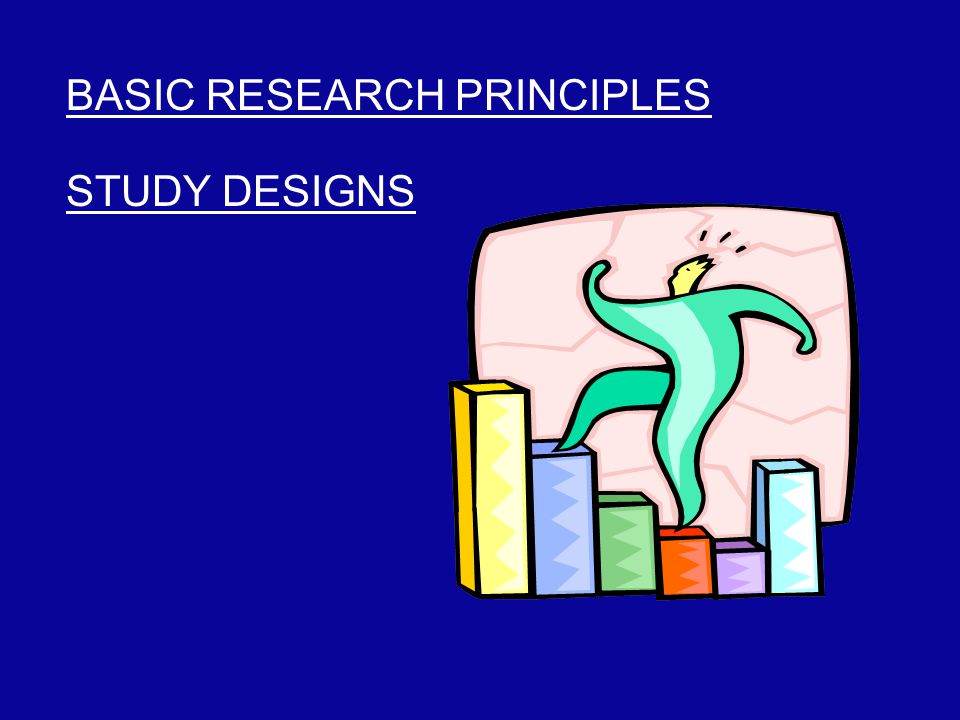 BASIC RESEARCH PRINCIPLES STUDY DESIGNS