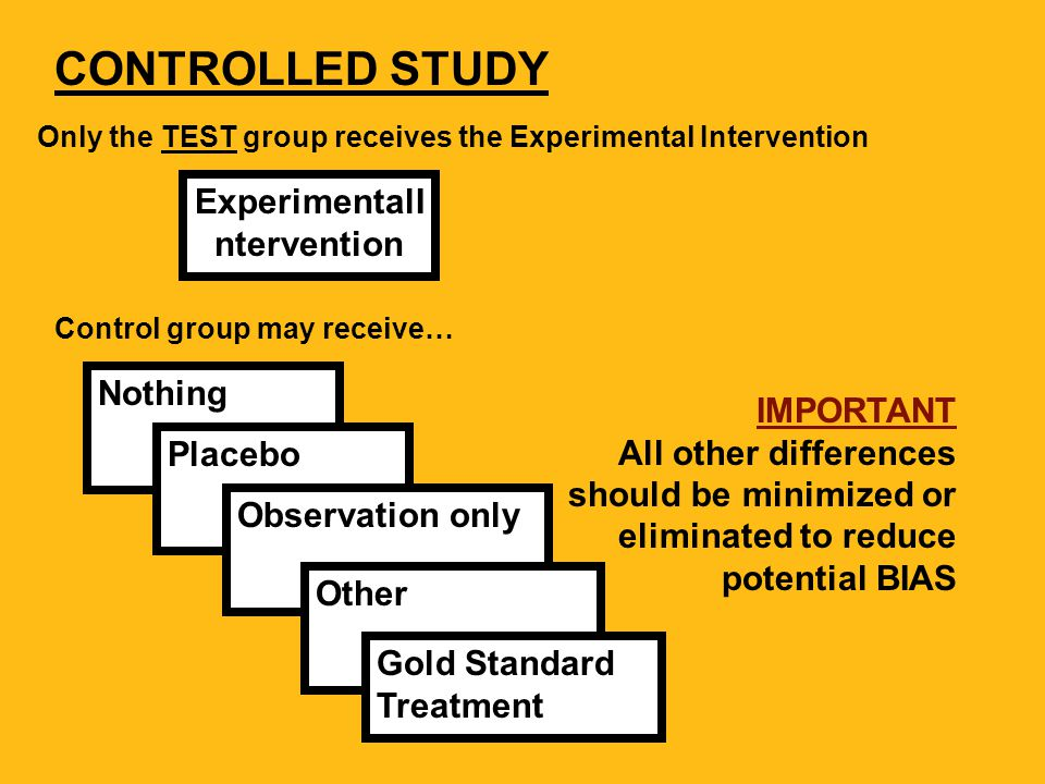 Nothing Placebo Observation only ExperimentalI ntervention Control group may receive… Only the TEST group receives the Experimental Intervention CONTROLLED STUDY Other IMPORTANT All other differences should be minimized or eliminated to reduce potential BIAS Gold Standard Treatment