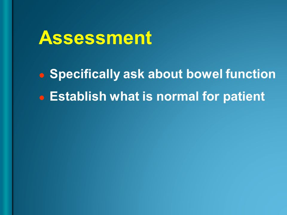 Assessment Specifically ask about bowel function Establish what is normal for patient