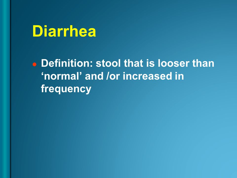 Diarrhea Definition: stool that is looser than 'normal' and /or increased in frequency