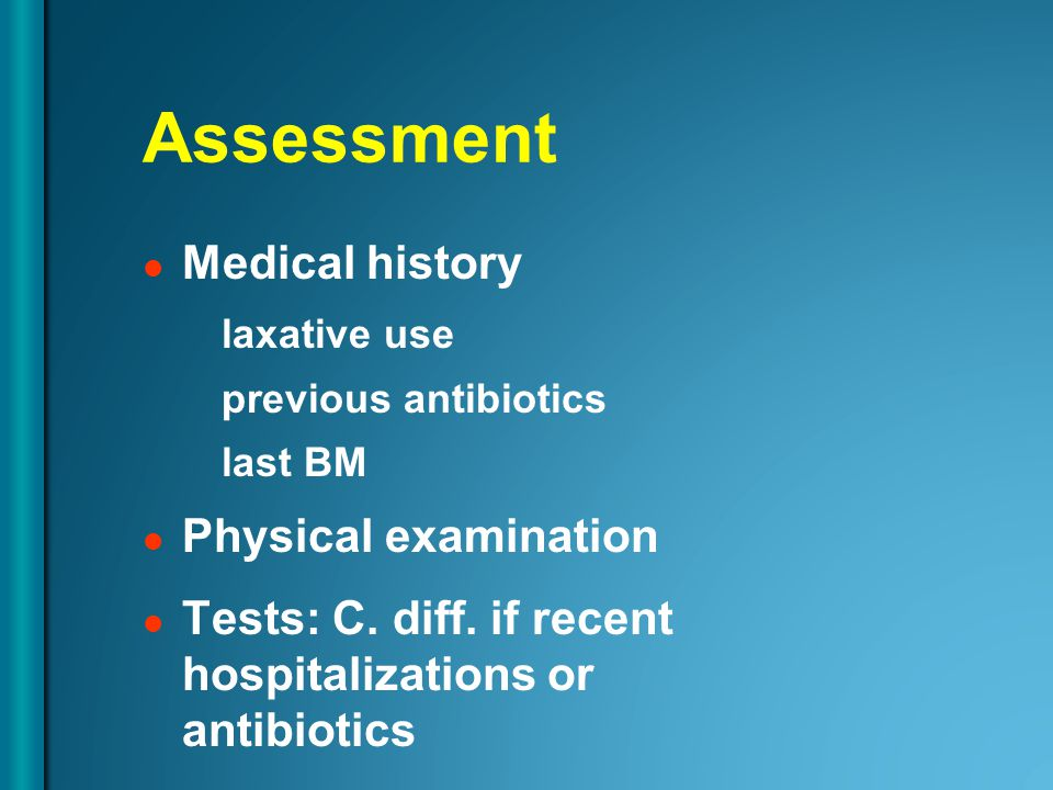 Assessment Medical history laxative use previous antibiotics last BM Physical examination Tests: C.